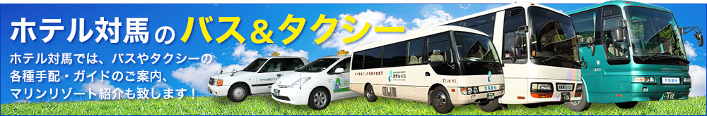 ホテル対馬のバス&タクシー ホテル対馬では、バスやタクシーの各種手配・ガイドのご案内、マリンリゾート紹介も致します。